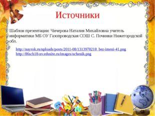 Источники Шаблон презентации: Чичерова Наталия Михайловна учитель информатики