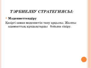 ТӘРБИЕЛЕУ СТРАТЕГИЯСЫ: Мәдениеттендіру Қазіргі заман мәдениетін тану арқылы.