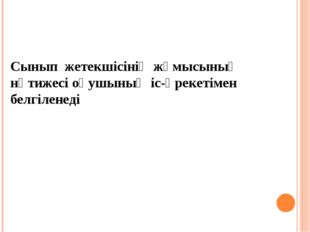 Сынып жетекшісінің жұмысының нәтижесі оқушының іс-әрекетімен белгіленеді