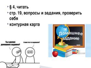§ 4, читать стр. 19, вопросы и задания, проверить себя контурная карта