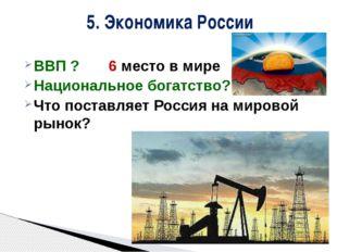 ВВП ? 6 место в мире Национальное богатство? Что поставляет Россия на мировой