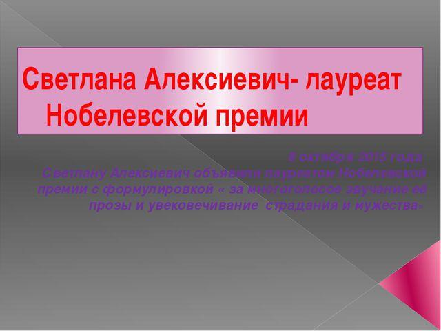 Светлана Алексиевич- лауреат Нобелевской премии 8 октября 2015 года Светлану...