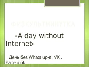 «A day without Internet» День без Whats up-а, VK , Facebook. ФИЗКУЛЬТМИНУТКА