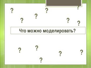 Что можно моделировать? ? ? ? ? ? ? ? ? ? ? ? ?