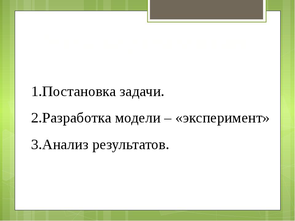 Этапы моделирования: Постановка задачи. Разработка модели – «эксперимент» Ана...