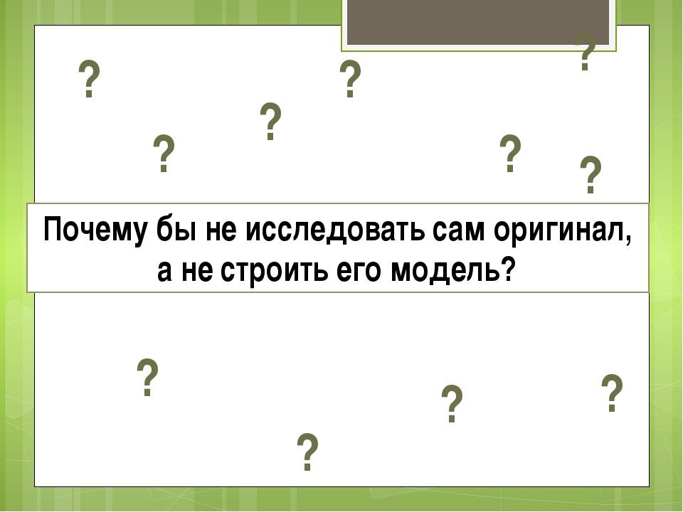 Почему бы не исследовать сам оригинал, а не строить его модель? ? ? ? ? ? ? ?...