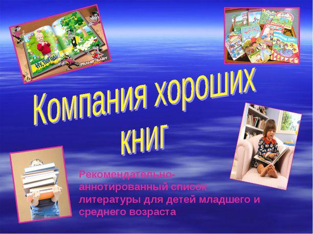 Рекомендательно- аннотированный список литературы для детей младшего и средн...