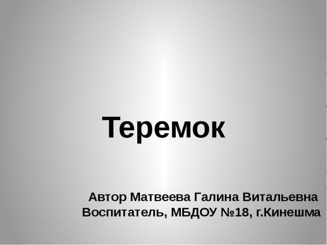 Автор Матвеева Галина Витальевна Воспитатель, МБДОУ №18, г.Кинешма Теремок