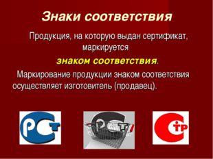Знаки соответствия Продукция, на которую выдан сертификат, маркируется знаком