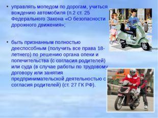 управлять мопедом по дорогам, учиться вождению автомобиля (п.2 ст. 25 Федерал