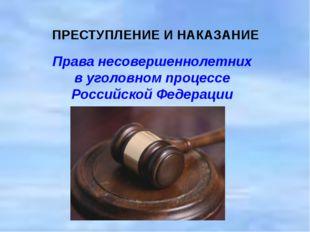 ПРЕСТУПЛЕНИЕ И НАКАЗАНИЕ  Права несовершеннолетних в уголовном процесс