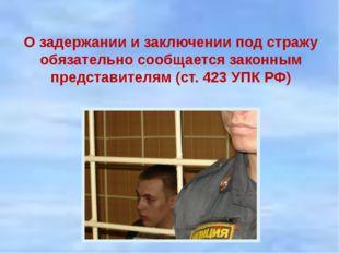 О задержании и заключении под стражу обязательно сообщается законным представ