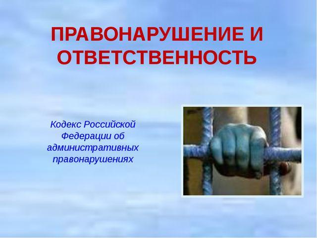 ПРАВОНАРУШЕНИЕ И ОТВЕТСТВЕННОСТЬ  Кодекс Российской Федерации об администрат...