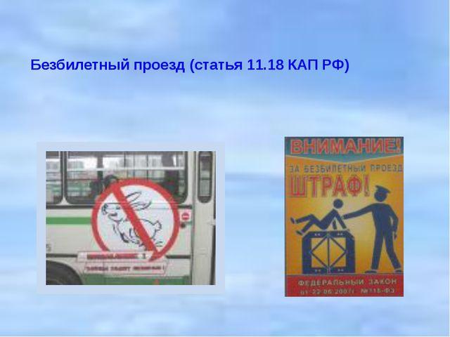Безбилетный проезд (статья 11.18 КАП РФ)    Безбилетный проезд (статья 11.18...