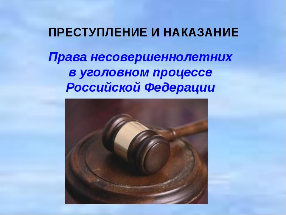ПРЕСТУПЛЕНИЕ И НАКАЗАНИЕ  Права несовершеннолетних в уголовном процесс...