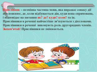 Прислівник – незмінна частина мови, яка виражає ознаку дії або пояснює, де, к