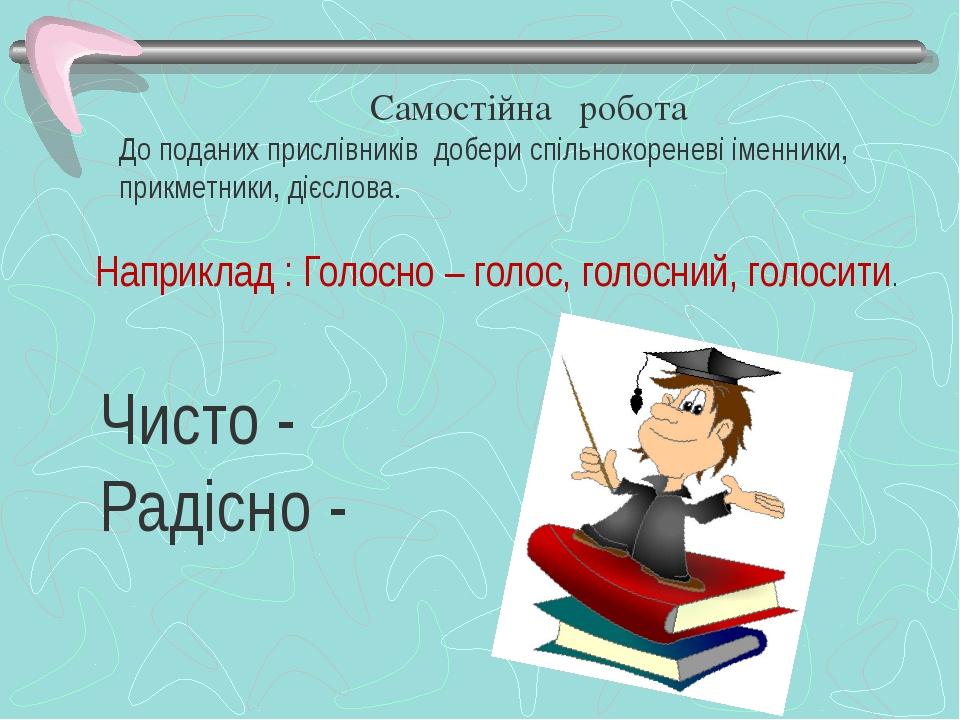 Самостійна робота До поданих прислівників добери спільнокореневі іменники, пр...