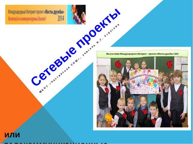 Сетевые проекты МБОУ «Частинская СОШ», учитель Н.Г. Стругова или телекоммуник...