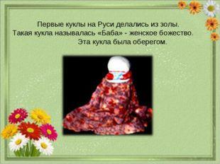 Первые куклы на Руси делались из золы. Такая кукла называлась «Баба» - женско