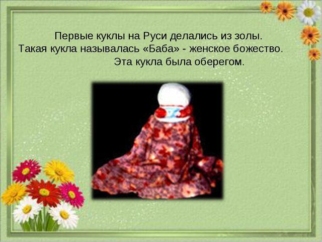 Первые куклы на Руси делались из золы. Такая кукла называлась «Баба» - женско...