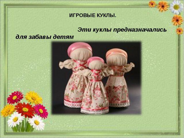 21.1.14 ИГРОВЫЕ КУКЛЫ. Эти куклы предназначались для забавы детям