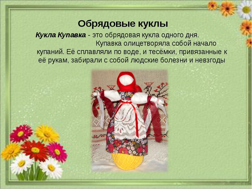 21.1.14 Кукла Купавка - это обрядовая кукла одного дня. Купавка олицетворяла...