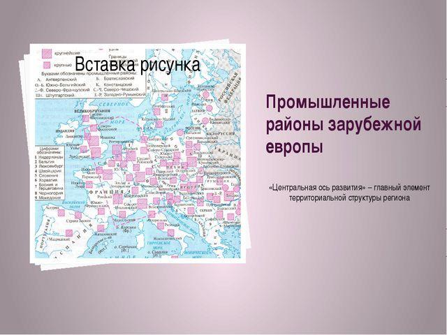 Промышленные районы зарубежной европы «Центральная ось развития» – главный эл...