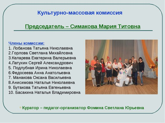 Председатель – Симакова Мария Титовна Куратор – педагог-организатор Фомина Св...