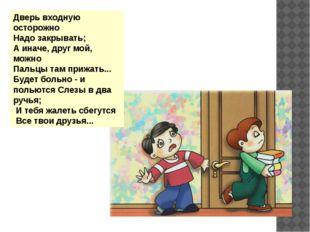 Дверь входную осторожно Надо закрывать; А иначе, друг мой, можно Пальцы там
