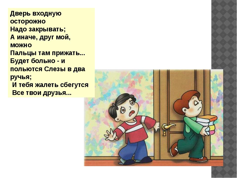 Дверь входную осторожно Надо закрывать; А иначе, друг мой, можно Пальцы там...