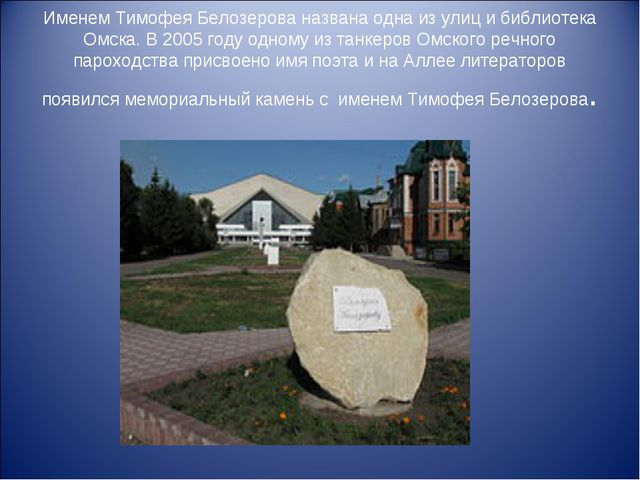 Именем Тимофея Белозерова названа одна из улиц и библиотека Омска. В 2005 год...