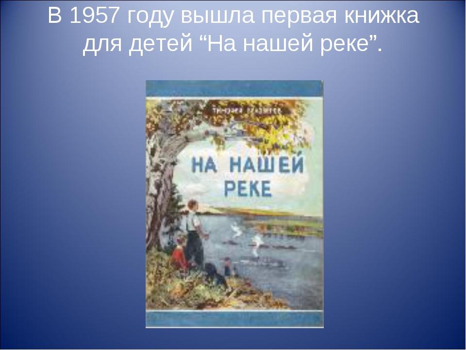 """В 1957 году вышла первая книжка для детей """"На нашей реке""""."""