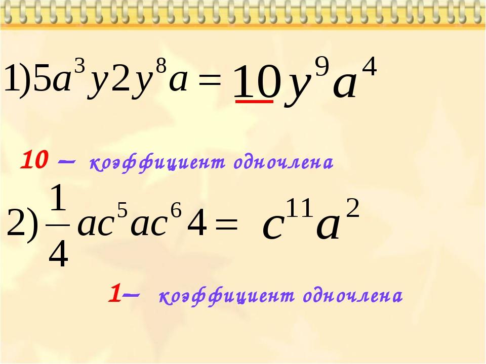 10 – коэффициент одночлена 1– коэффициент одночлена