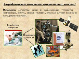 Исполняют алгоритмы люди и всевозможные устройства – компьютеры, роботы, стан