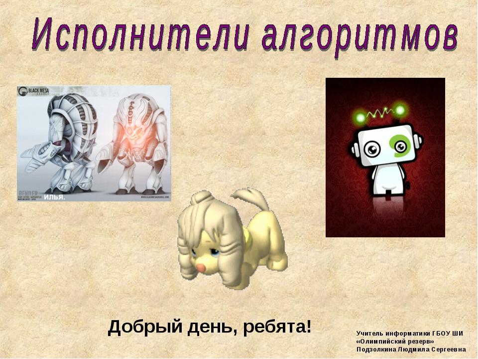 Добрый день, ребята! Учитель информатики ГБОУ ШИ «Олимпийский резерв» Подзолк...