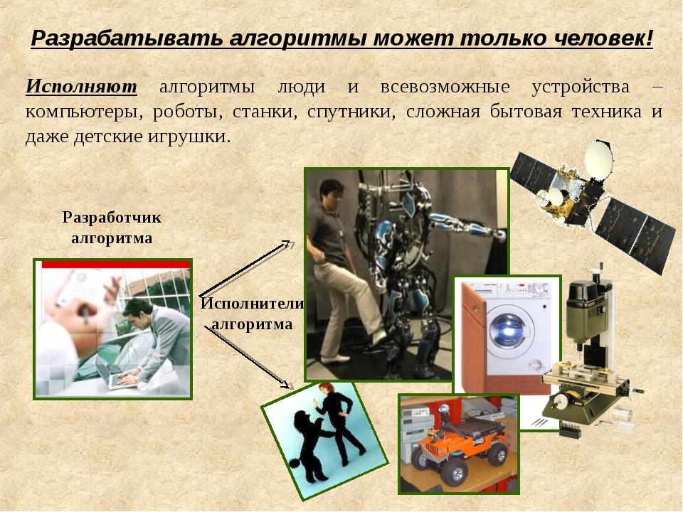 Исполняют алгоритмы люди и всевозможные устройства – компьютеры, роботы, стан...