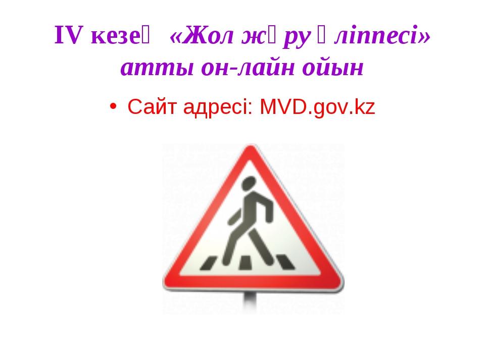 IV кезең «Жол жүру әліппесі» атты он-лайн ойын Сайт адресі: MVD.gov.kz