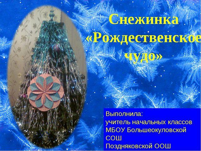 Снежинка «Рождественское чудо» Выполнила: учитель начальных классов МБОУ Боль...