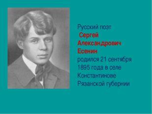 Русский поэт Сергей Александрович Есенин родился 21 сентября 1895 года в селе