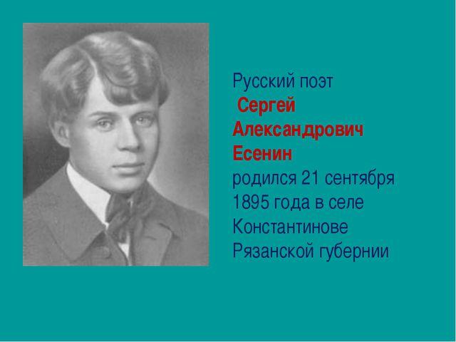 Русский поэт Сергей Александрович Есенин родился 21 сентября 1895 года в селе...