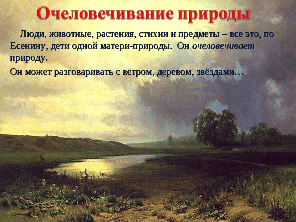 Люди, животные, растения, стихии и предметы – все это, по Есенину, дети одно...