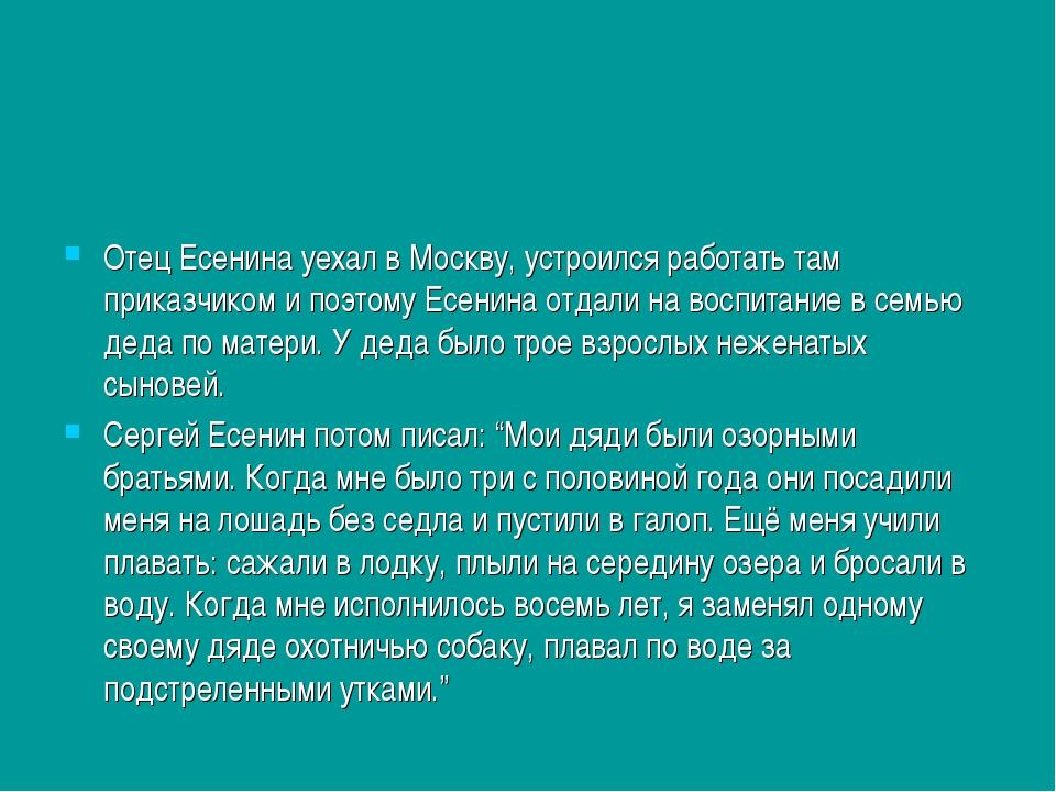 Отец Есенина уехал в Москву, устроился работать там приказчиком и поэтому Есе...