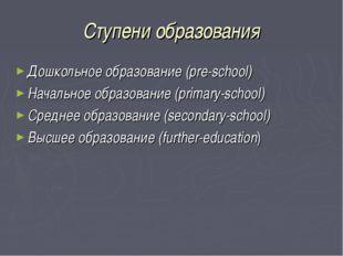Ступени образования Дошкольное образование (pre-school) Начальное образование