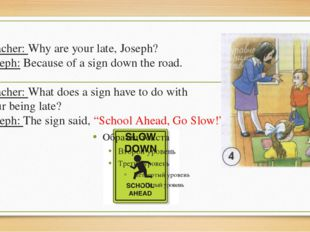 Teacher: Why are your late, Joseph? Joseph: Because of a sign down the road.