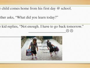 """The child comes home from his first day @ school. Mother asks, """"What did you"""
