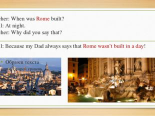Teacher: When was Rome built? Pupil: At night. Teacher: Why did you say that?