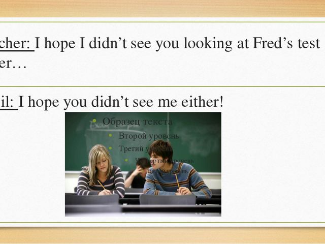 Teacher: I hope I didn't see you looking at Fred's test paper… Pupil: I hope...