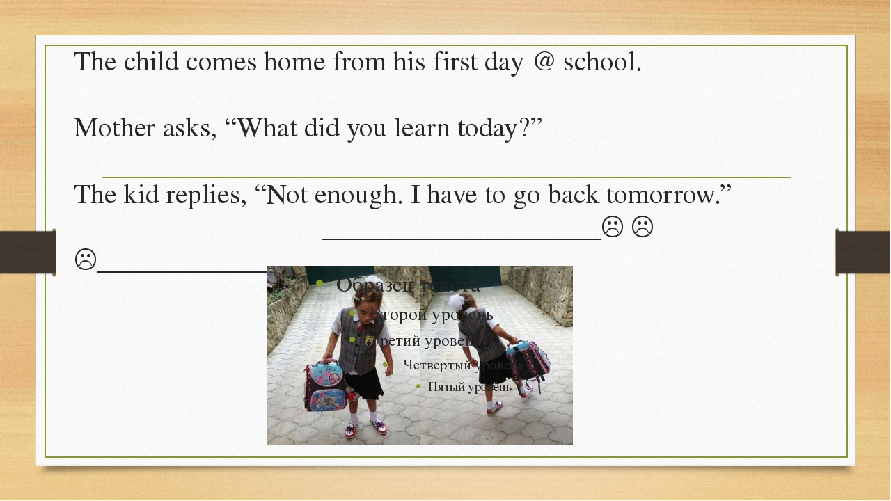 """The child comes home from his first day @ school. Mother asks, """"What did you..."""