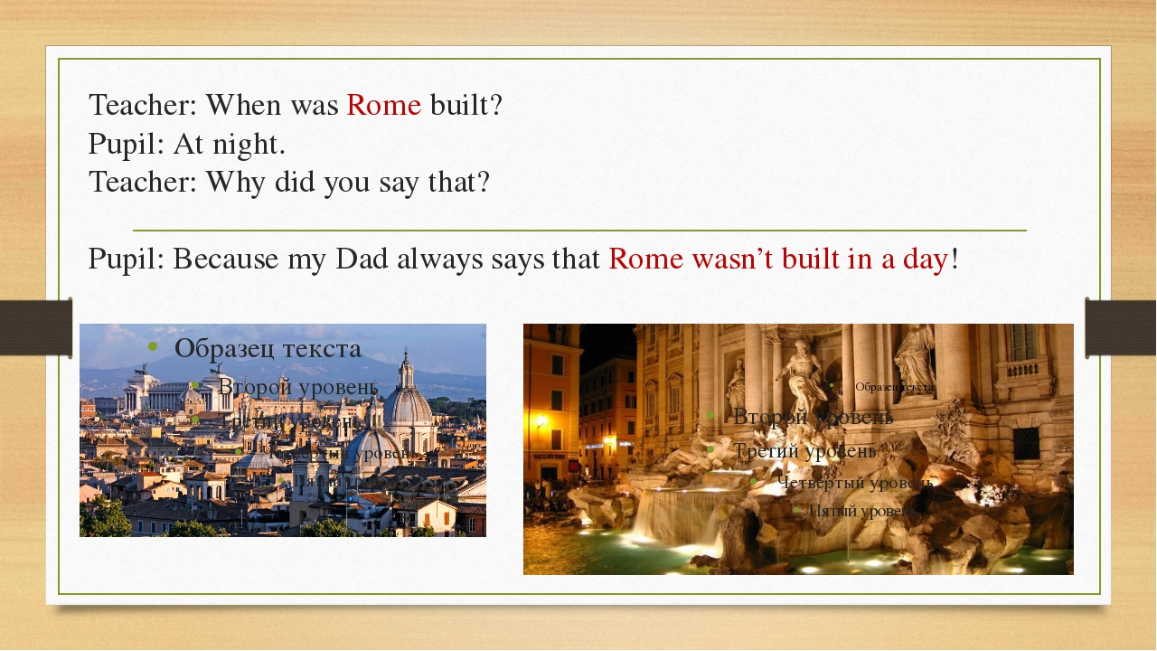 Teacher: When was Rome built? Pupil: At night. Teacher: Why did you say that?...