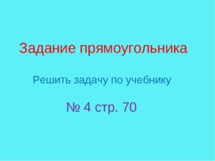 Задание прямоугольника Решить задачу по учебнику № 4 стр. 70